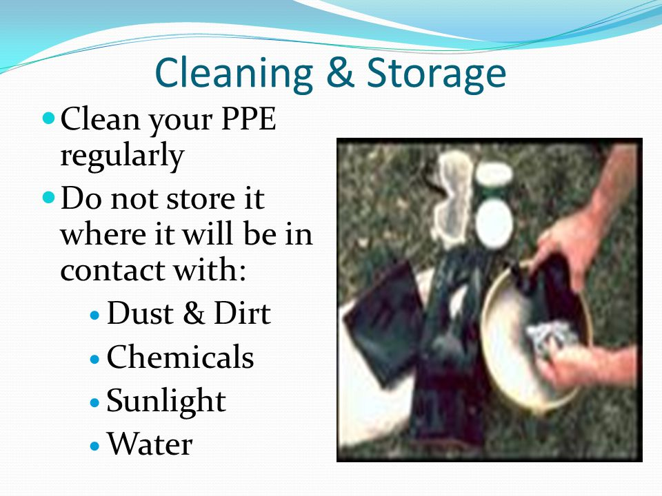 Cleaning & Storage Clean your PPE regularly Do not store it where it will be in contact with: Dust & Dirt Chemicals Sunlight Water