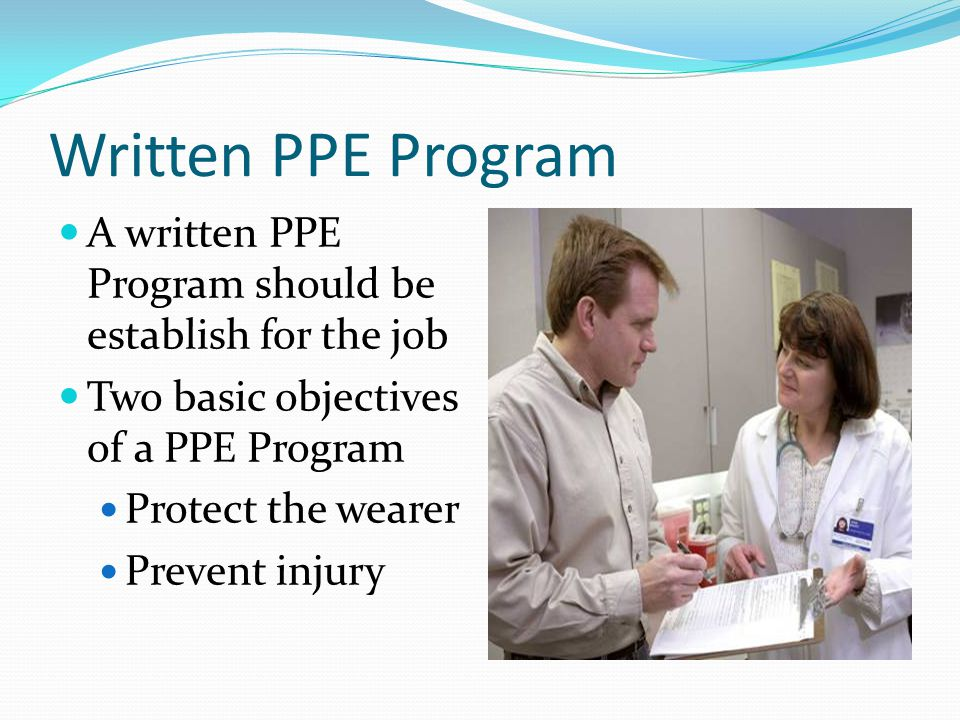 Written PPE Program A written PPE Program should be establish for the job Two basic objectives of a PPE Program Protect the wearer Prevent injury