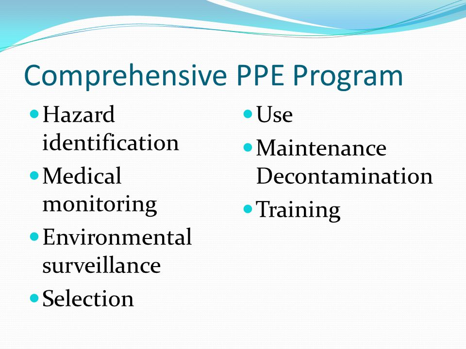 Comprehensive PPE Program Hazard identification Medical monitoring Environmental surveillance Selection Use Maintenance Decontamination Training