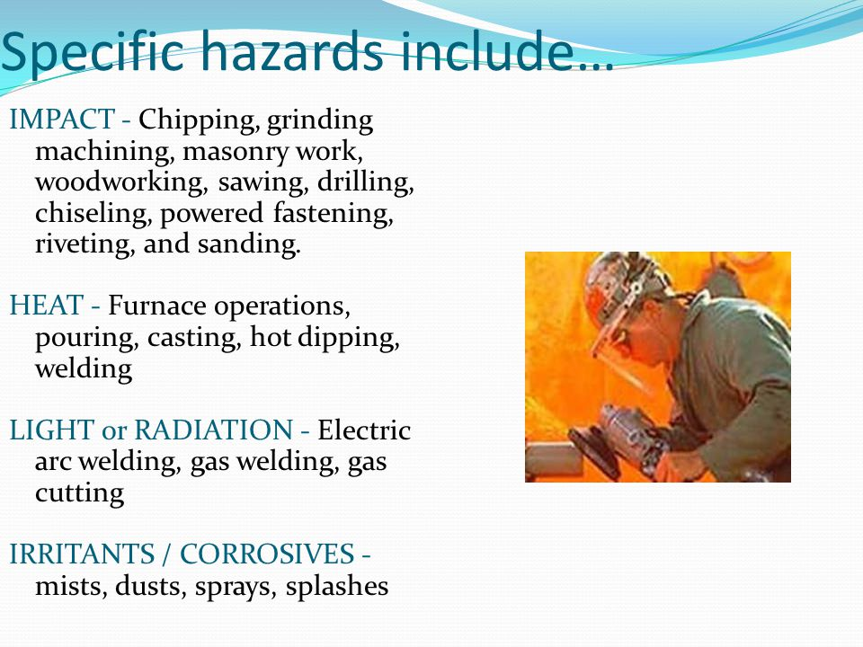 Specific hazards include… IMPACT - Chipping, grinding machining, masonry work, woodworking, sawing, drilling, chiseling, powered fastening, riveting, and sanding.