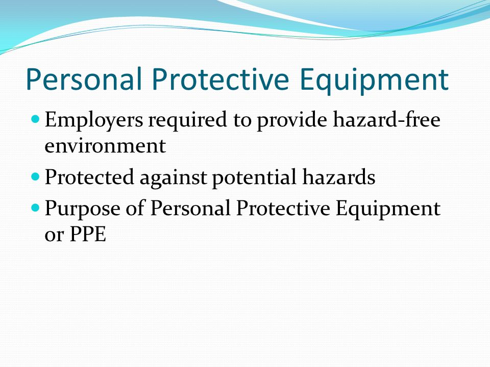 Personal Protective Equipment Employers required to provide hazard-free environment Protected against potential hazards Purpose of Personal Protective Equipment or PPE