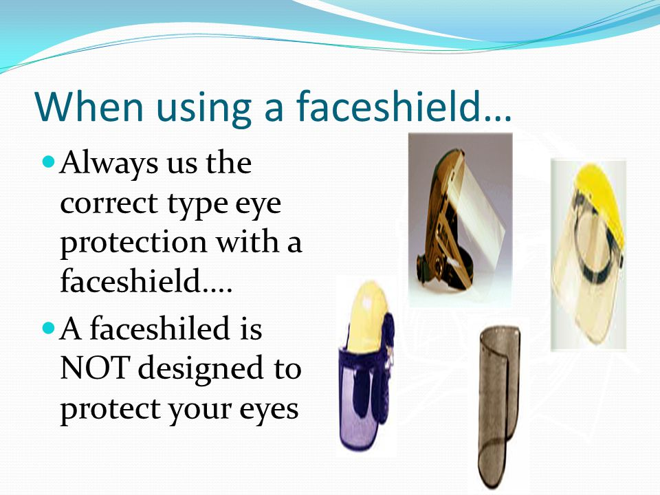 When using a faceshield… Always us the correct type eye protection with a faceshield….