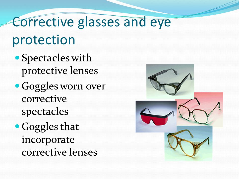 Corrective glasses and eye protection Spectacles with protective lenses Goggles worn over corrective spectacles Goggles that incorporate corrective lenses