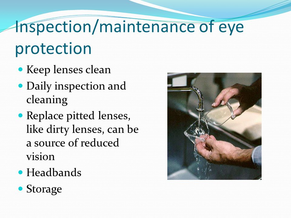 Inspection/maintenance of eye protection Keep lenses clean Daily inspection and cleaning Replace pitted lenses, like dirty lenses, can be a source of reduced vision Headbands Storage