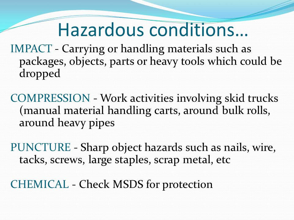Hazardous conditions… IMPACT - Carrying or handling materials such as packages, objects, parts or heavy tools which could be dropped COMPRESSION - Work activities involving skid trucks (manual material handling carts, around bulk rolls, around heavy pipes PUNCTURE - Sharp object hazards such as nails, wire, tacks, screws, large staples, scrap metal, etc CHEMICAL - Check MSDS for protection