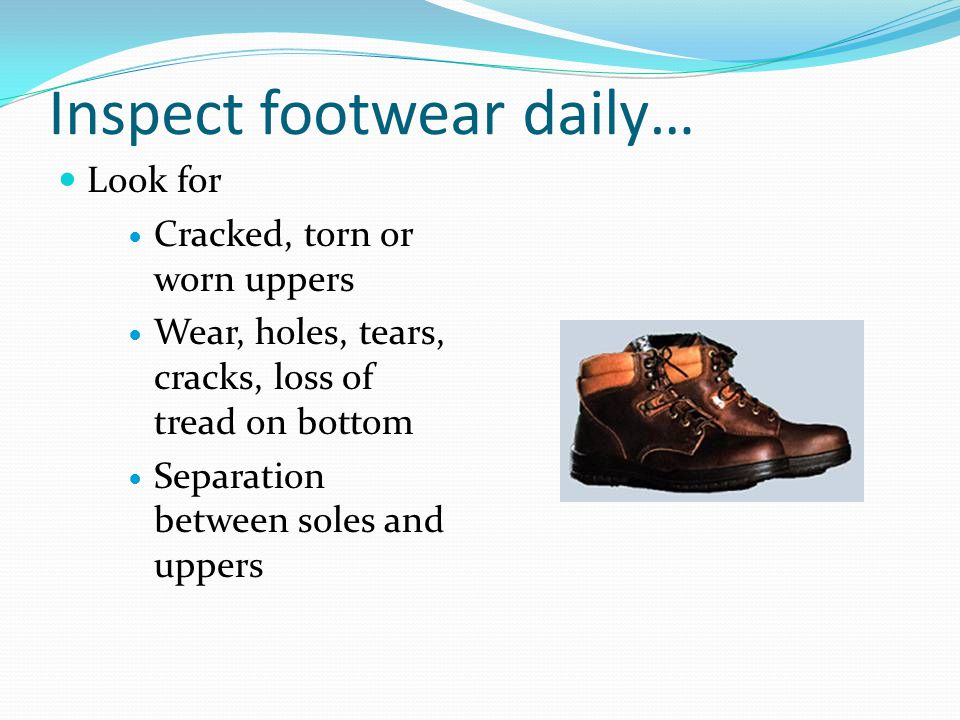Inspect footwear daily… Look for Cracked, torn or worn uppers Wear, holes, tears, cracks, loss of tread on bottom Separation between soles and uppers