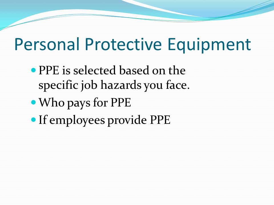 Personal Protective Equipment PPE is selected based on the specific job hazards you face.