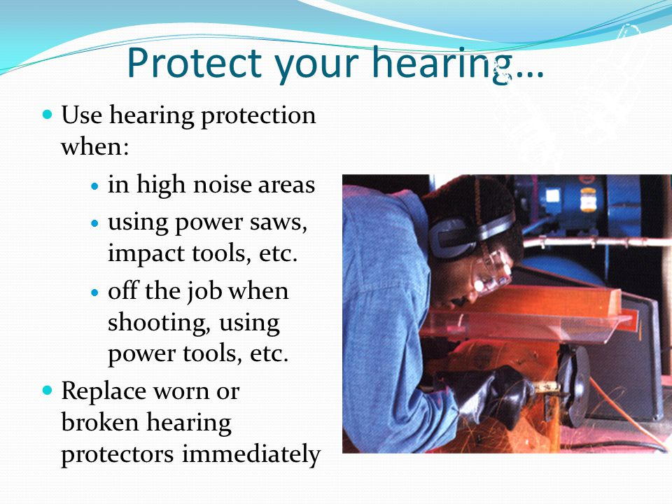 Protect your hearing… Use hearing protection when: in high noise areas using power saws, impact tools, etc.