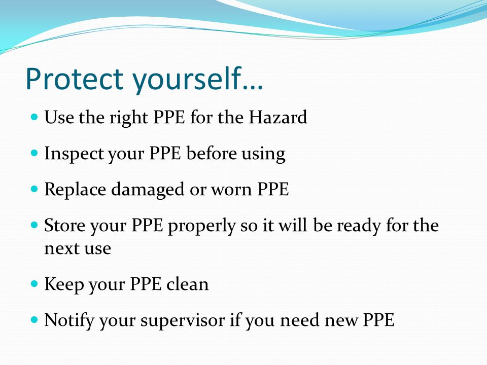 Protect yourself… Use the right PPE for the Hazard Inspect your PPE before using Replace damaged or worn PPE Store your PPE properly so it will be ready for the next use Keep your PPE clean Notify your supervisor if you need new PPE