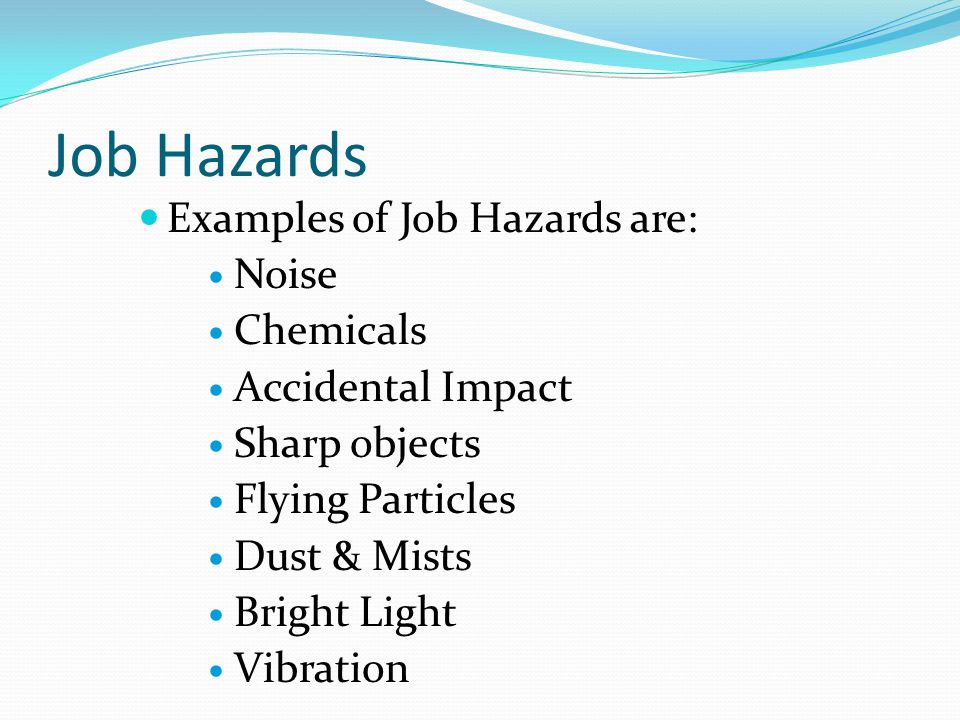 Job Hazards Examples of Job Hazards are: Noise Chemicals Accidental Impact Sharp objects Flying Particles Dust & Mists Bright Light Vibration