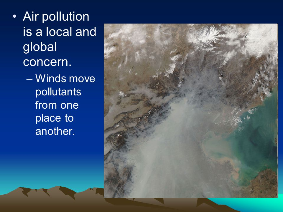 Air pollution is a local and global concern. –Winds move pollutants from one place to another.