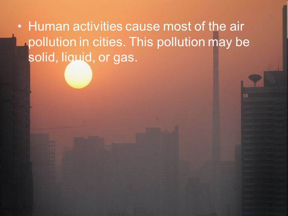 Human activities cause most of the air pollution in cities.