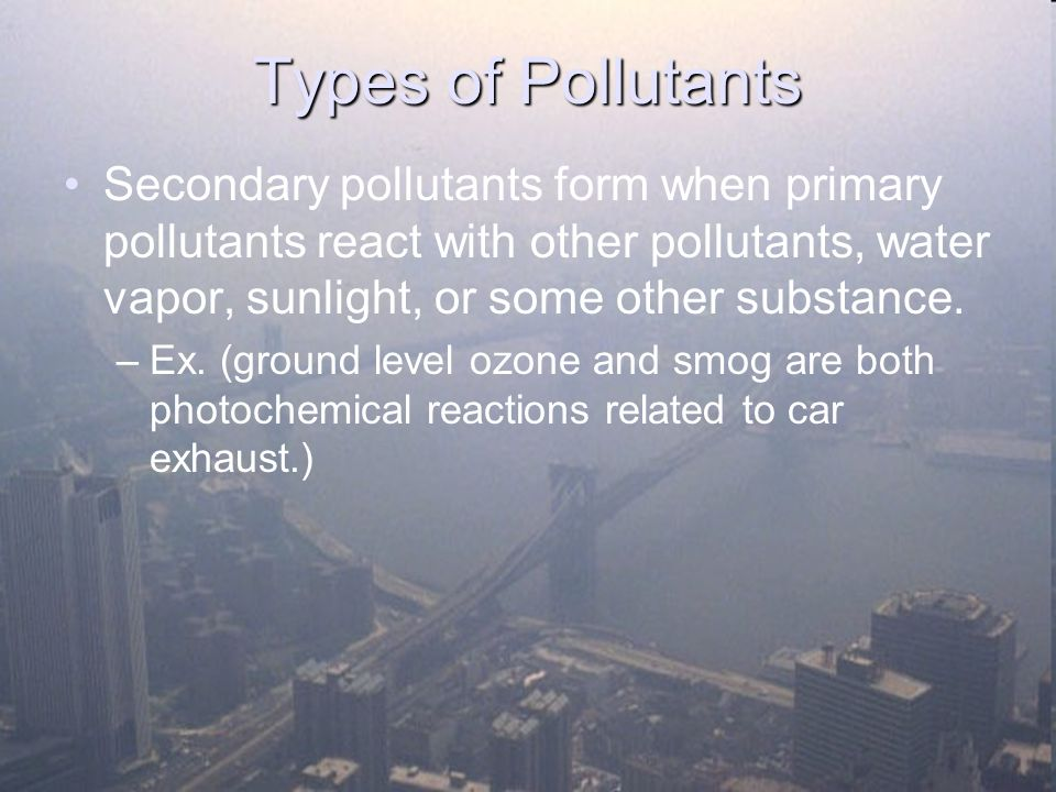 Types of Pollutants Secondary pollutants form when primary pollutants react with other pollutants, water vapor, sunlight, or some other substance.