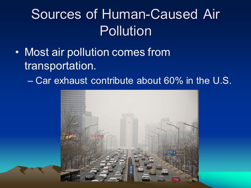 Sources of Human-Caused Air Pollution Most air pollution comes from transportation.