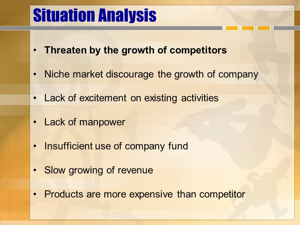 Situation Analysis Threaten by the growth of competitors Niche market discourage the growth of company Lack of excitement on existing activities Lack of manpower Insufficient use of company fund Slow growing of revenue Products are more expensive than competitor