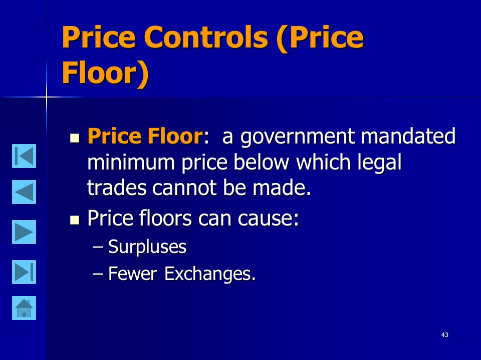 43 Price Controls (Price Floor) Price Floor: a government mandated minimum price below which legal trades cannot be made.