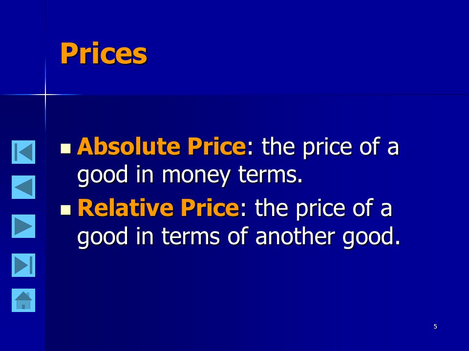 5 Prices Absolute Price: the price of a good in money terms.