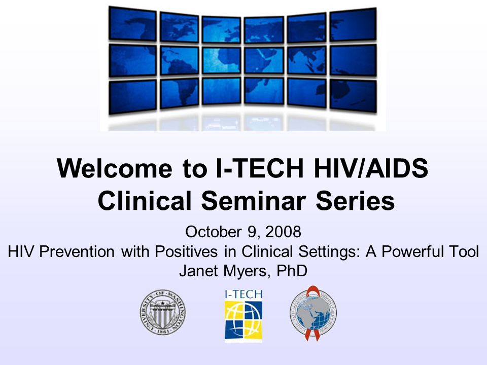 Welcome to I-TECH HIV/AIDS Clinical Seminar Series October 9, 2008 HIV Prevention with Positives in Clinical Settings: A Powerful Tool Janet Myers, PhD