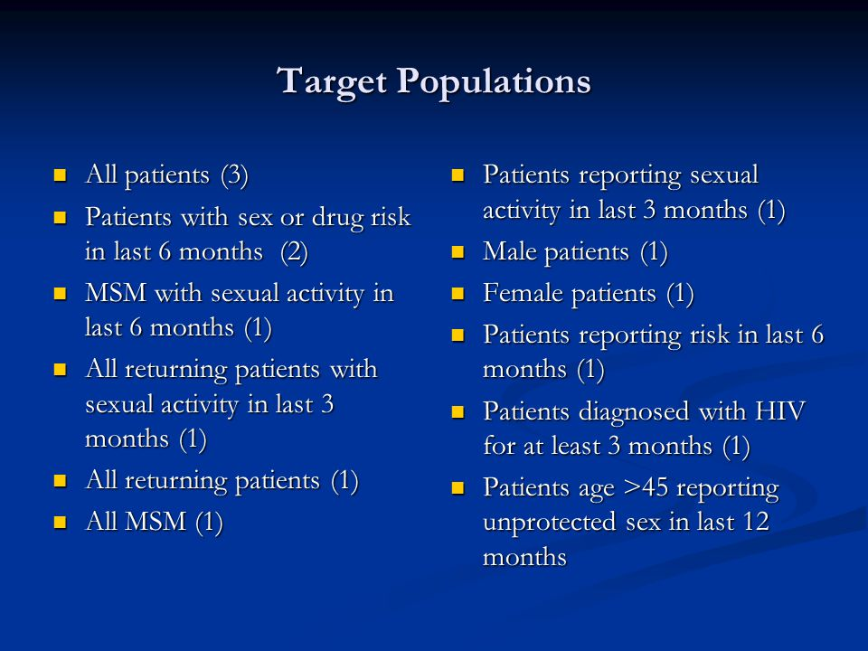Target Populations All patients (3) All patients (3) Patients with sex or drug risk in last 6 months (2) Patients with sex or drug risk in last 6 months (2) MSM with sexual activity in last 6 months (1) MSM with sexual activity in last 6 months (1) All returning patients with sexual activity in last 3 months (1) All returning patients with sexual activity in last 3 months (1) All returning patients (1) All returning patients (1) All MSM (1) All MSM (1) Patients reporting sexual activity in last 3 months (1) Male patients (1) Female patients (1) Patients reporting risk in last 6 months (1) Patients diagnosed with HIV for at least 3 months (1) Patients age >45 reporting unprotected sex in last 12 months