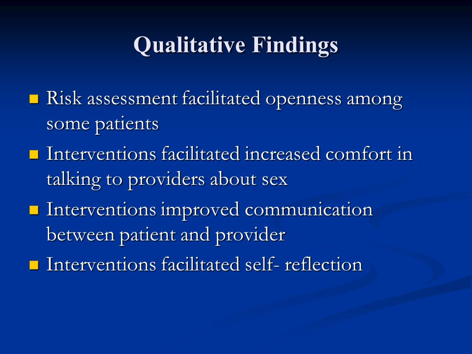 Qualitative Findings Risk assessment facilitated openness among some patients Risk assessment facilitated openness among some patients Interventions facilitated increased comfort in talking to providers about sex Interventions facilitated increased comfort in talking to providers about sex Interventions improved communication between patient and provider Interventions improved communication between patient and provider Interventions facilitated self- reflection Interventions facilitated self- reflection