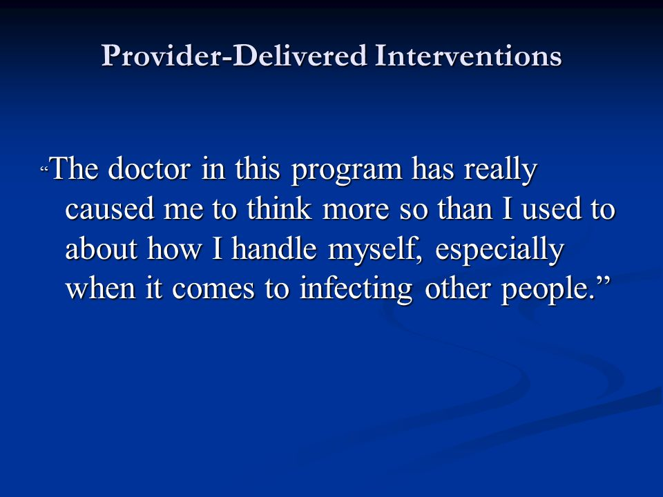 Provider-Delivered Interventions The doctor in this program has really caused me to think more so than I used to about how I handle myself, especially when it comes to infecting other people.