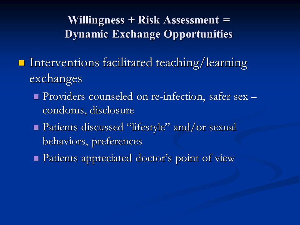 Willingness + Risk Assessment = Dynamic Exchange Opportunities Interventions facilitated teaching/learning exchanges Interventions facilitated teaching/learning exchanges Providers counseled on re-infection, safer sex – condoms, disclosure Providers counseled on re-infection, safer sex – condoms, disclosure Patients discussed lifestyle and/or sexual behaviors, preferences Patients discussed lifestyle and/or sexual behaviors, preferences Patients appreciated doctor's point of view Patients appreciated doctor's point of view