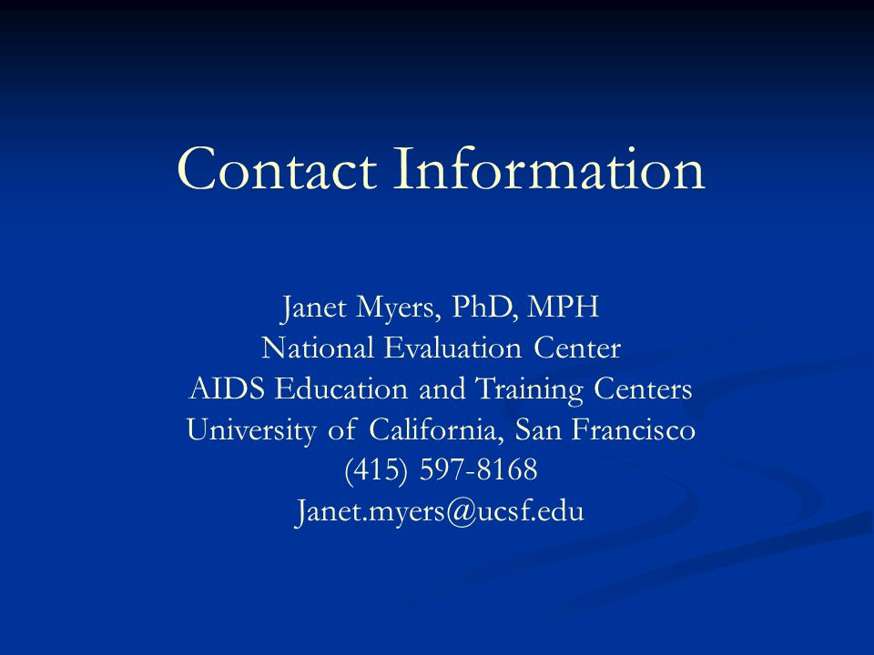 Contact Information Janet Myers, PhD, MPH National Evaluation Center AIDS Education and Training Centers University of California, San Francisco (415)