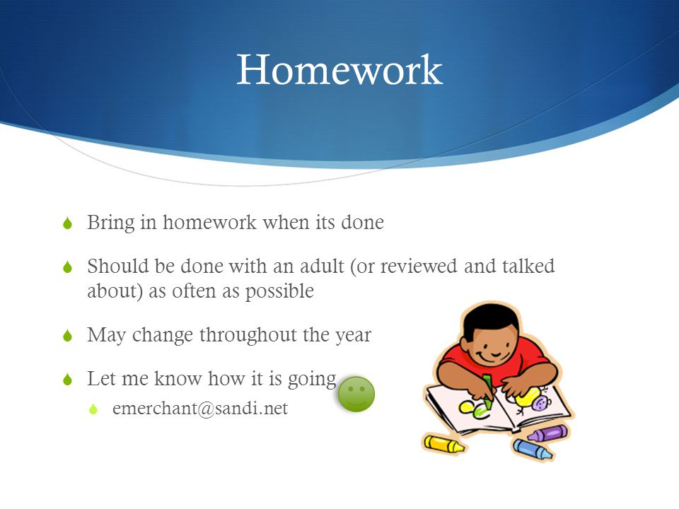 Homework  Bring in homework when its done  Should be done with an adult (or reviewed and talked about) as often as possible  May change throughout the year  Let me know how it is going 
