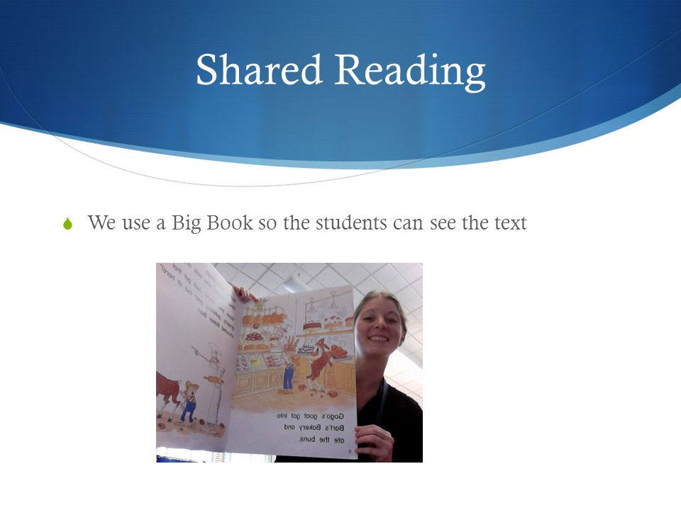 Shared Reading  We use a Big Book so the students can see the text
