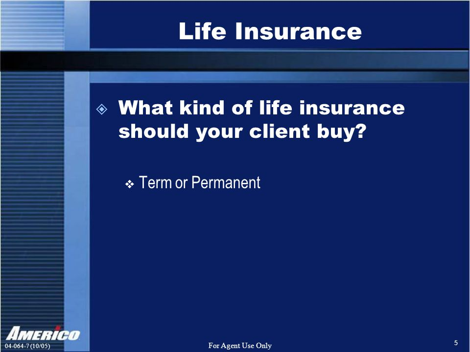 (10/05) For Agent Use Only 5 Life Insurance  What kind of life insurance should your client buy.