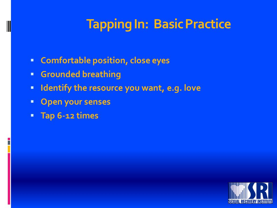 Tapping In: Basic Practice  Comfortable position, close eyes  Grounded breathing  Identify the resource you want, e.g.
