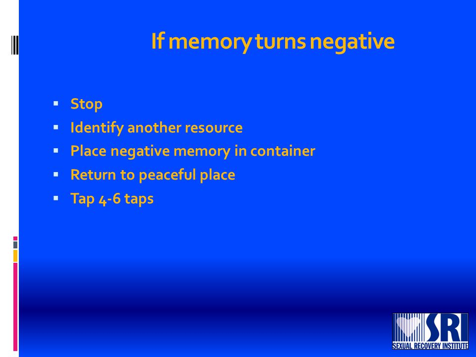 If memory turns negative  Stop  Identify another resource  Place negative memory in container  Return to peaceful place  Tap 4-6 taps