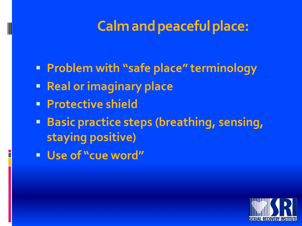 Calm and peaceful place:  Problem with safe place terminology  Real or imaginary place  Protective shield  Basic practice steps (breathing, sensing, staying positive)  Use of cue word