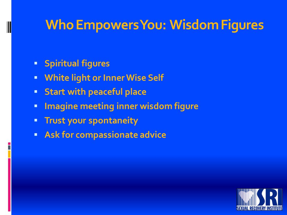 Who Empowers You: Wisdom Figures  Spiritual figures  White light or Inner Wise Self  Start with peaceful place  Imagine meeting inner wisdom figure  Trust your spontaneity  Ask for compassionate advice