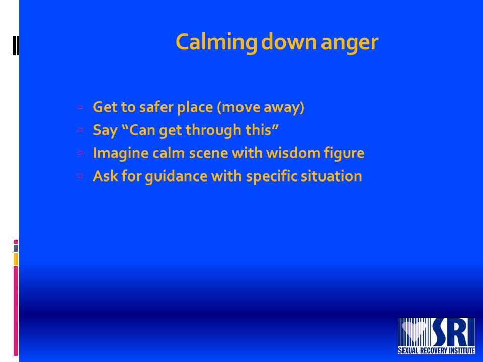 Calming down anger  Get to safer place (move away)  Say Can get through this  Imagine calm scene with wisdom figure  Ask for guidance with specific situation