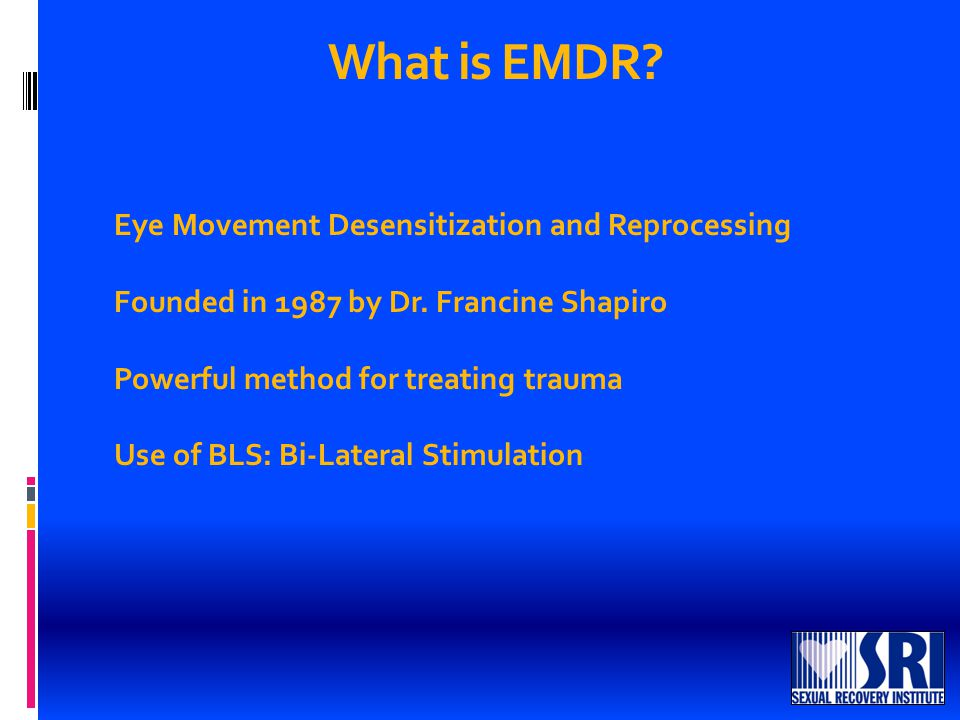What is EMDR. Eye Movement Desensitization and Reprocessing Founded in 1987 by Dr.