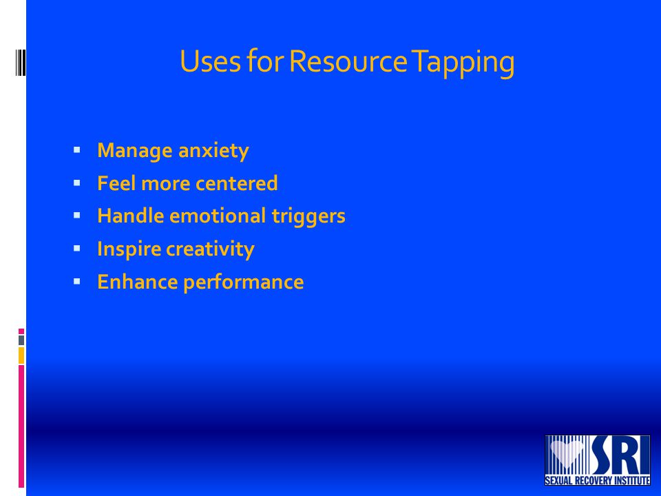 Uses for Resource Tapping  Manage anxiety  Feel more centered  Handle emotional triggers  Inspire creativity  Enhance performance