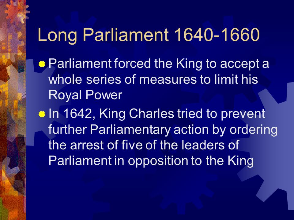 Long Parliament  Parliament forced the King to accept a whole series of measures to limit his Royal Power  In 1642, King Charles tried to prevent further Parliamentary action by ordering the arrest of five of the leaders of Parliament in opposition to the King