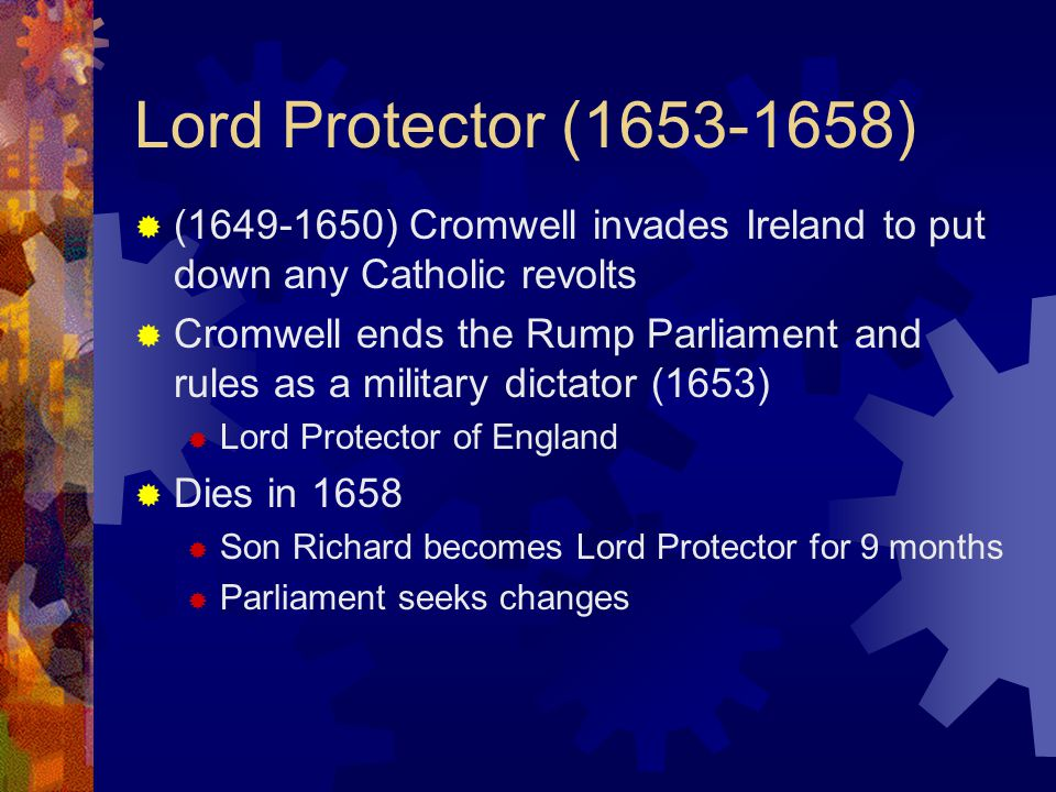 Lord Protector ( )  ( ) Cromwell invades Ireland to put down any Catholic revolts  Cromwell ends the Rump Parliament and rules as a military dictator (1653)  Lord Protector of England  Dies in 1658  Son Richard becomes Lord Protector for 9 months  Parliament seeks changes