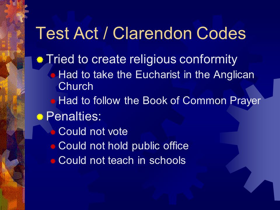 Test Act / Clarendon Codes  Tried to create religious conformity  Had to take the Eucharist in the Anglican Church  Had to follow the Book of Common Prayer  Penalties:  Could not vote  Could not hold public office  Could not teach in schools