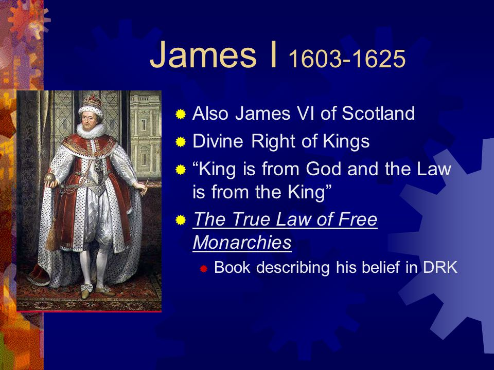 James I  Also James VI of Scotland  Divine Right of Kings  King is from God and the Law is from the King  The True Law of Free Monarchies  Book describing his belief in DRK