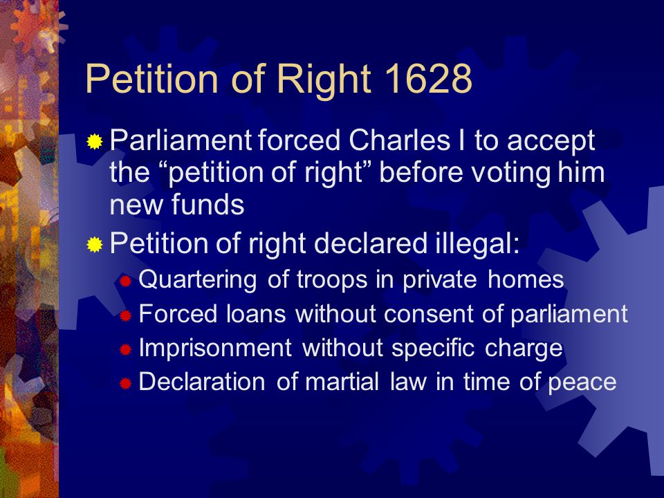 Petition of Right 1628  Parliament forced Charles I to accept the petition of right before voting him new funds  Petition of right declared illegal:  Quartering of troops in private homes  Forced loans without consent of parliament  Imprisonment without specific charge  Declaration of martial law in time of peace
