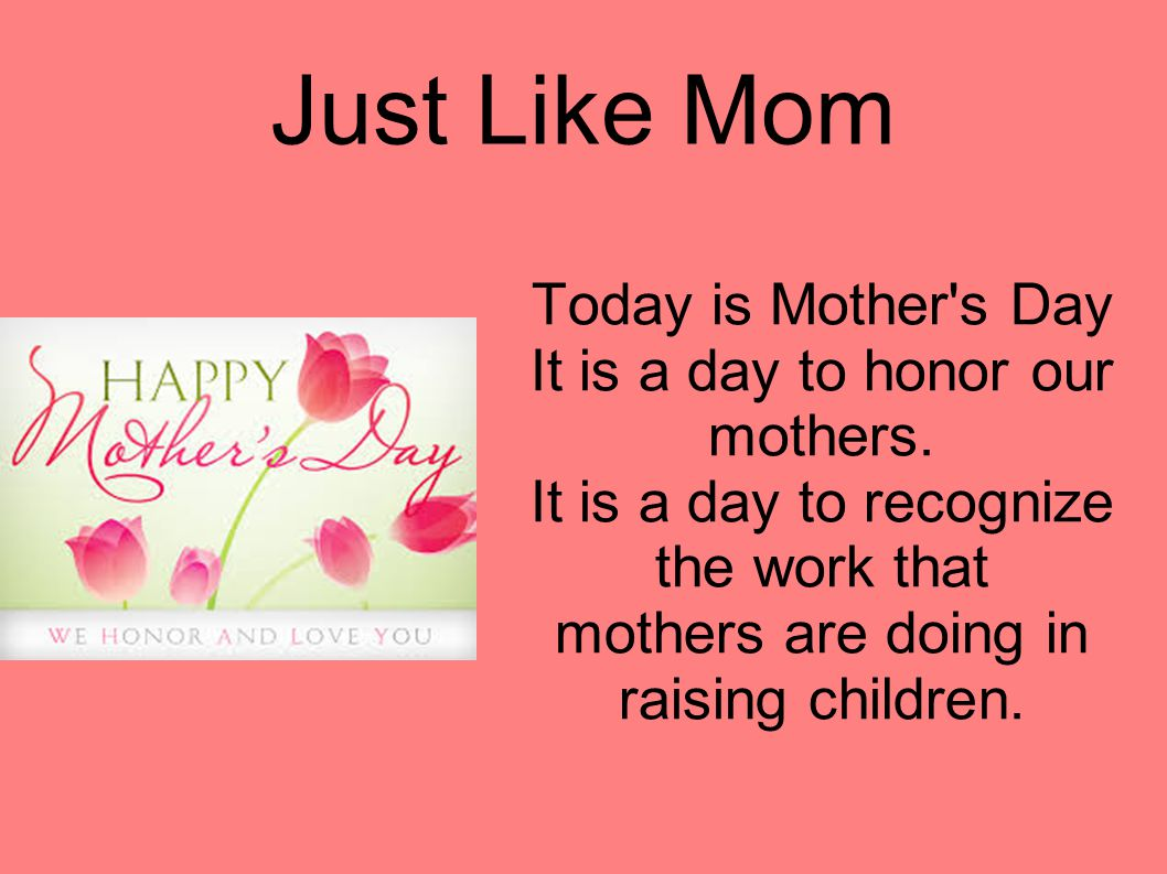 Just Like Mom Today is Mother's Day It is a day to honor our mothers