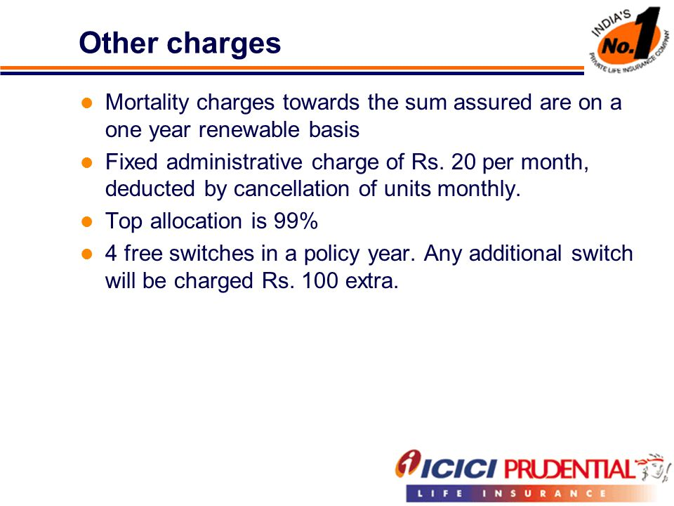 Other charges Mortality charges towards the sum assured are on a one year renewable basis Fixed administrative charge of Rs.