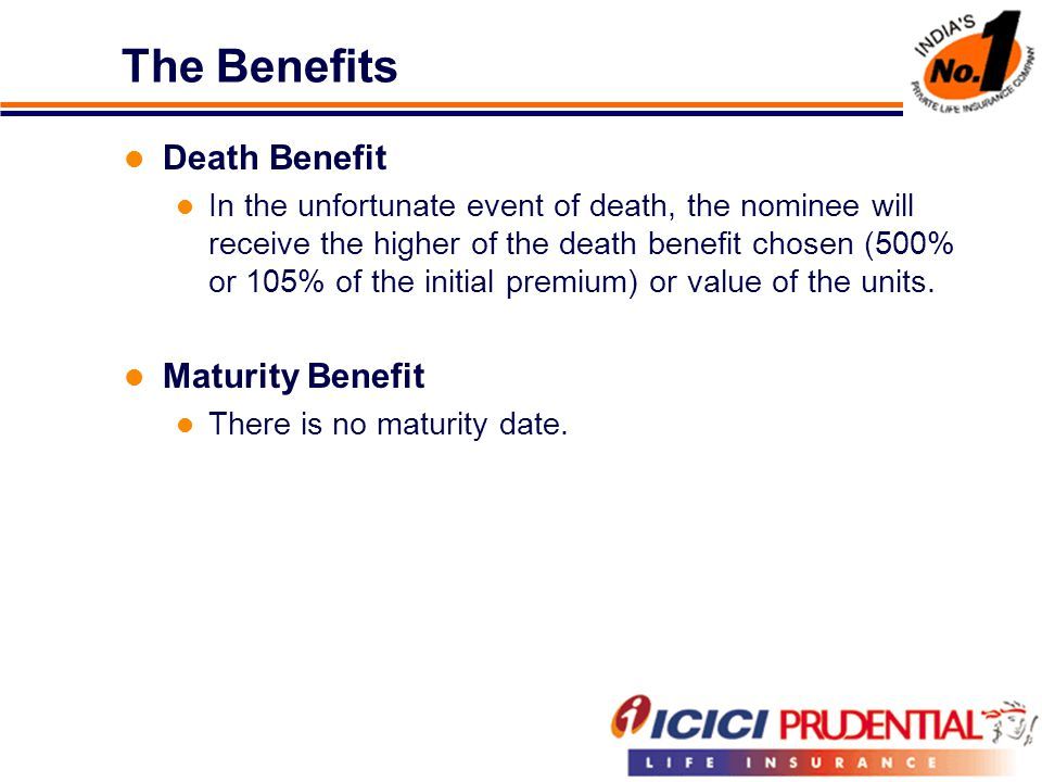 The Benefits Death Benefit In the unfortunate event of death, the nominee will receive the higher of the death benefit chosen (500% or 105% of the initial premium) or value of the units.