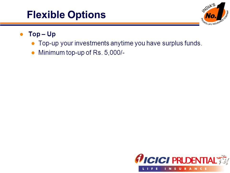Flexible Options Top – Up Top-up your investments anytime you have surplus funds.