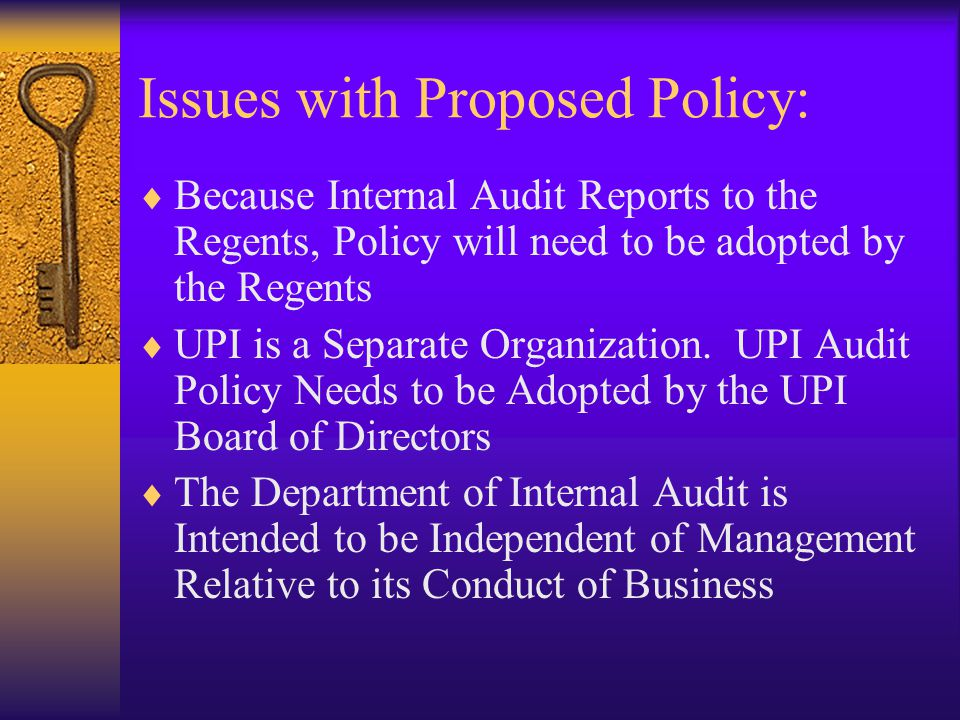 Issues with Proposed Policy:  Because Internal Audit Reports to the Regents, Policy will need to be adopted by the Regents  UPI is a Separate Organization.