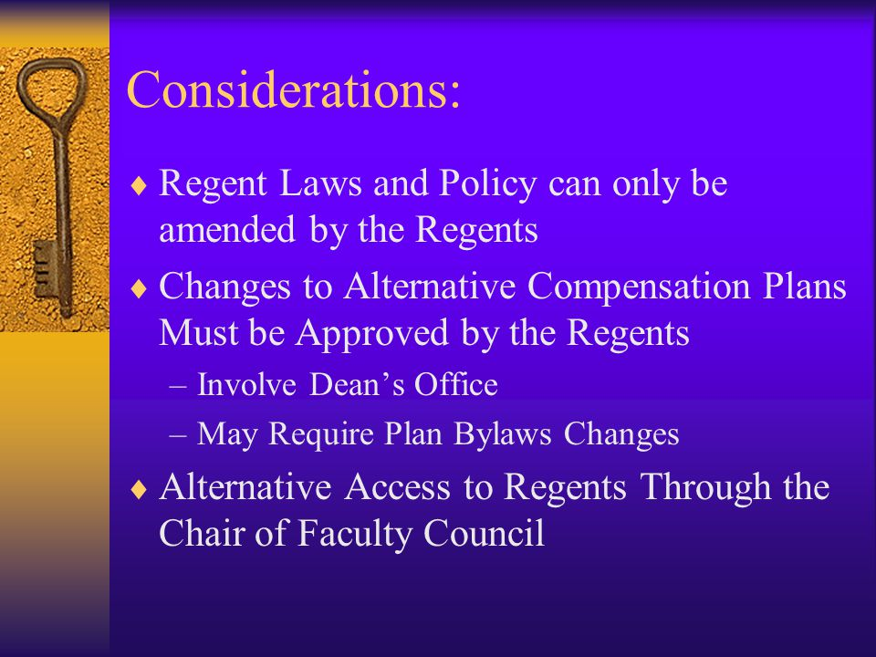 Considerations:  Regent Laws and Policy can only be amended by the Regents  Changes to Alternative Compensation Plans Must be Approved by the Regents –Involve Dean's Office –May Require Plan Bylaws Changes  Alternative Access to Regents Through the Chair of Faculty Council