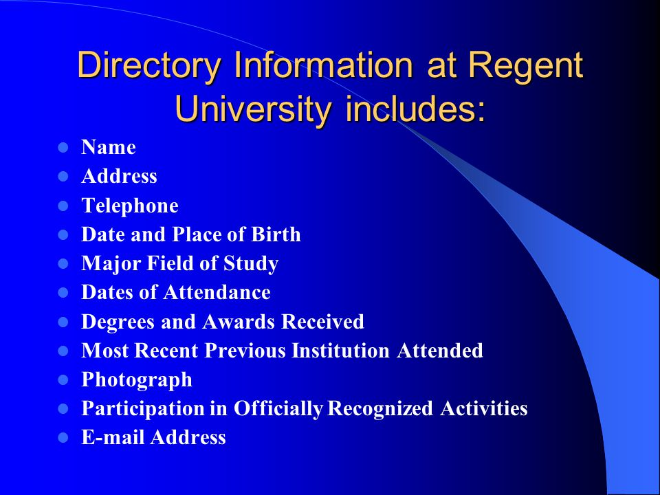 Directory Information at Regent University includes: Name Address Telephone Date and Place of Birth Major Field of Study Dates of Attendance Degrees and Awards Received Most Recent Previous Institution Attended Photograph Participation in Officially Recognized Activities  Address
