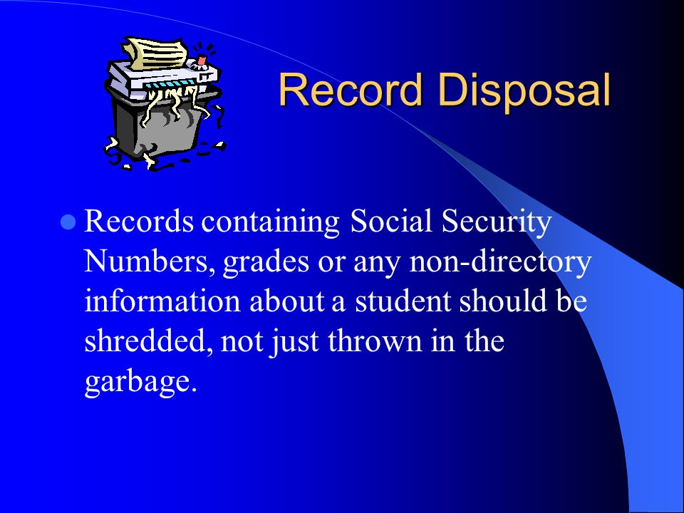 Record Disposal Records containing Social Security Numbers, grades or any non-directory information about a student should be shredded, not just thrown in the garbage.